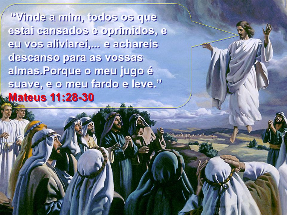 Vinde a mim, todos os que estai cansados e oprimidos, e eu vos aliviarei,...