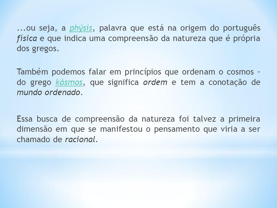 ...ou seja, a phýsis, palavra que está na origem do português física e que indica uma compreensão da natureza que é própria dos gregos.