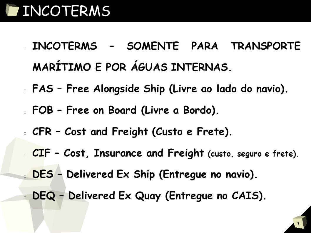 INCOTERMS INCOTERMS – SOMENTE PARA TRANSPORTE MARÍTIMO E POR ÁGUAS INTERNAS. FAS – Free Alongside Ship (Livre ao lado do navio).