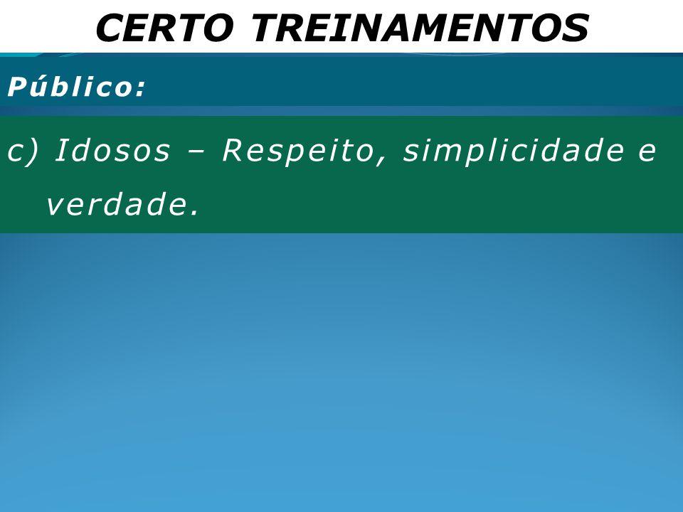 CERTO TREINAMENTOS c) Idosos – Respeito, simplicidade e verdade.