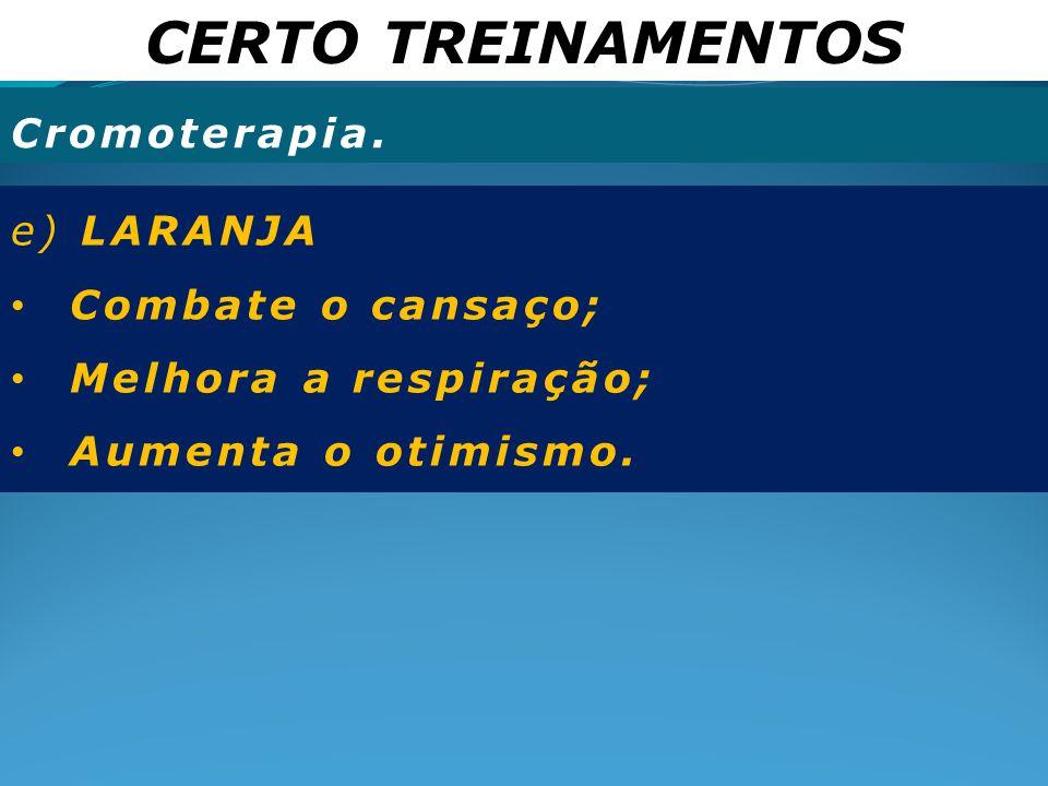 CERTO TREINAMENTOS Cromoterapia. e) LARANJA Combate o cansaço;
