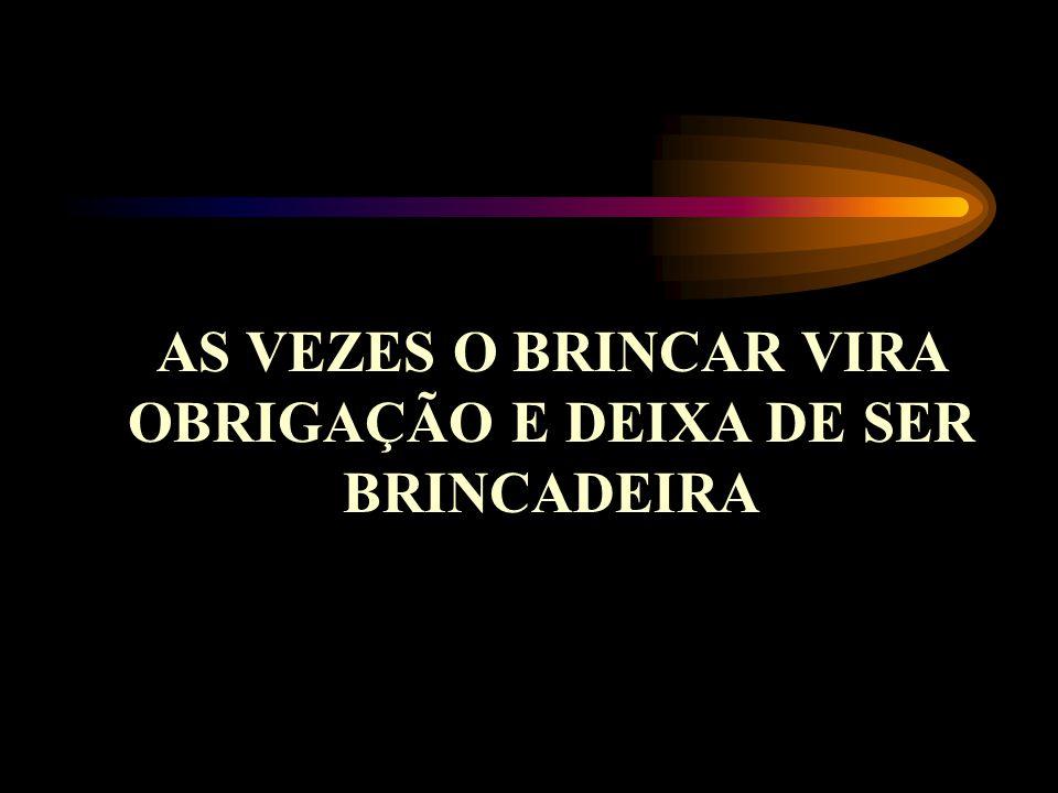 AS VEZES O BRINCAR VIRA OBRIGAÇÃO E DEIXA DE SER BRINCADEIRA