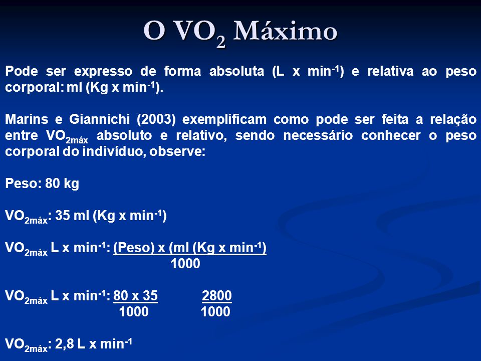 O VO2 Máximo Pode ser expresso de forma absoluta (L x min-1) e relativa ao peso corporal: ml (Kg x min-1).