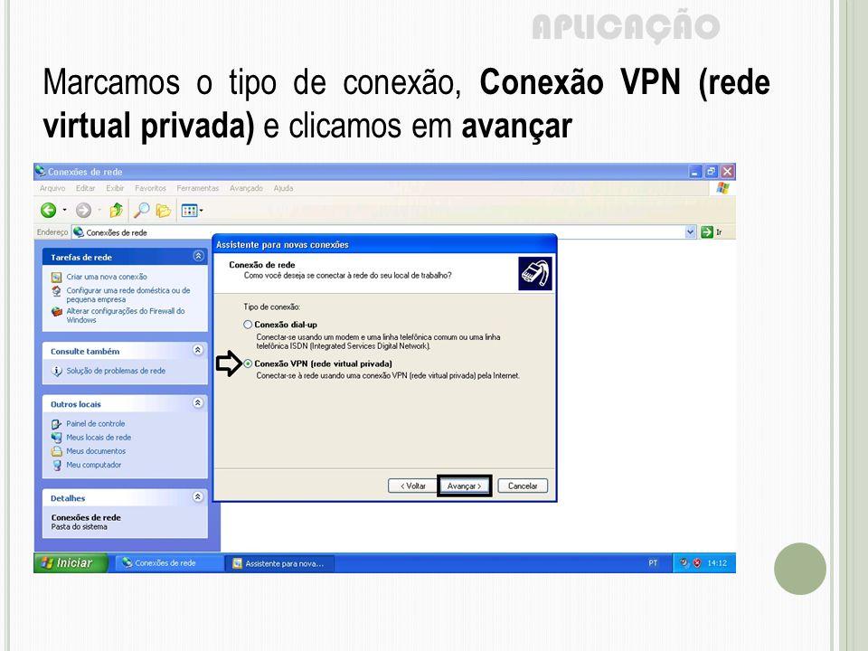 APLICAÇÃO Marcamos o tipo de conexão, Conexão VPN (rede virtual privada) e clicamos em avançar