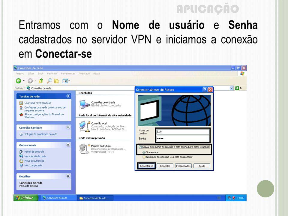 APLICAÇÃO Entramos com o Nome de usuário e Senha cadastrados no servidor VPN e iniciamos a conexão em Conectar-se.