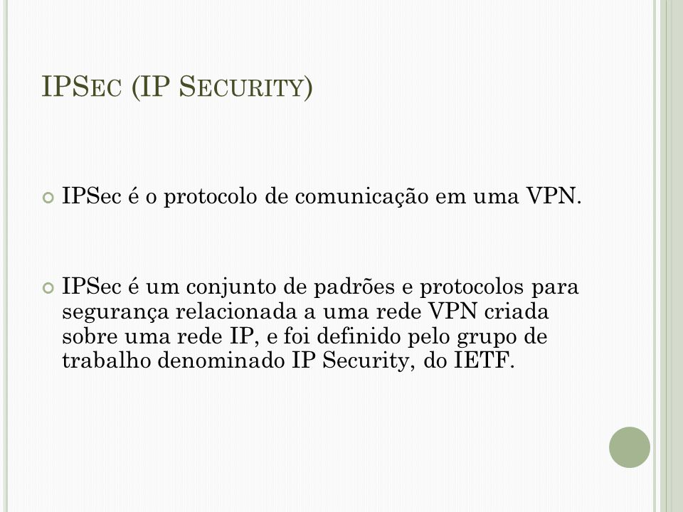 IPSec (IP Security) IPSec é o protocolo de comunicação em uma VPN.