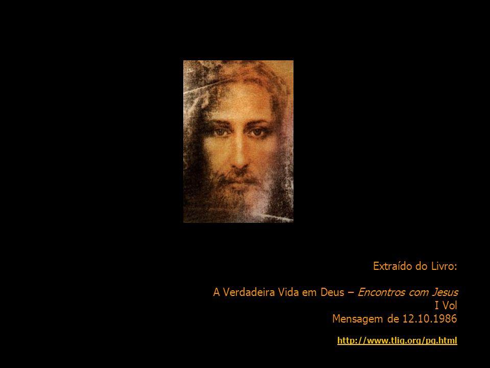 Extraído do Livro: A Verdadeira Vida em Deus – Encontros com Jesus I Vol Mensagem de 12.10.1986 http://www.tlig.org/pg.html