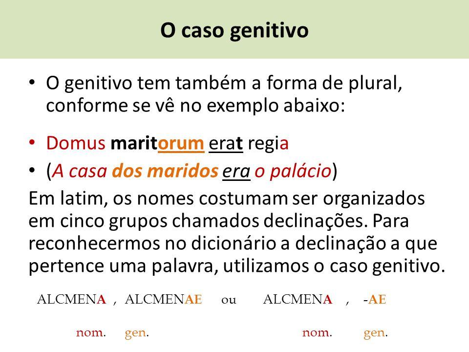O caso genitivo O genitivo tem também a forma de plural, conforme se vê no exemplo abaixo: Domus maritorum erat regia.
