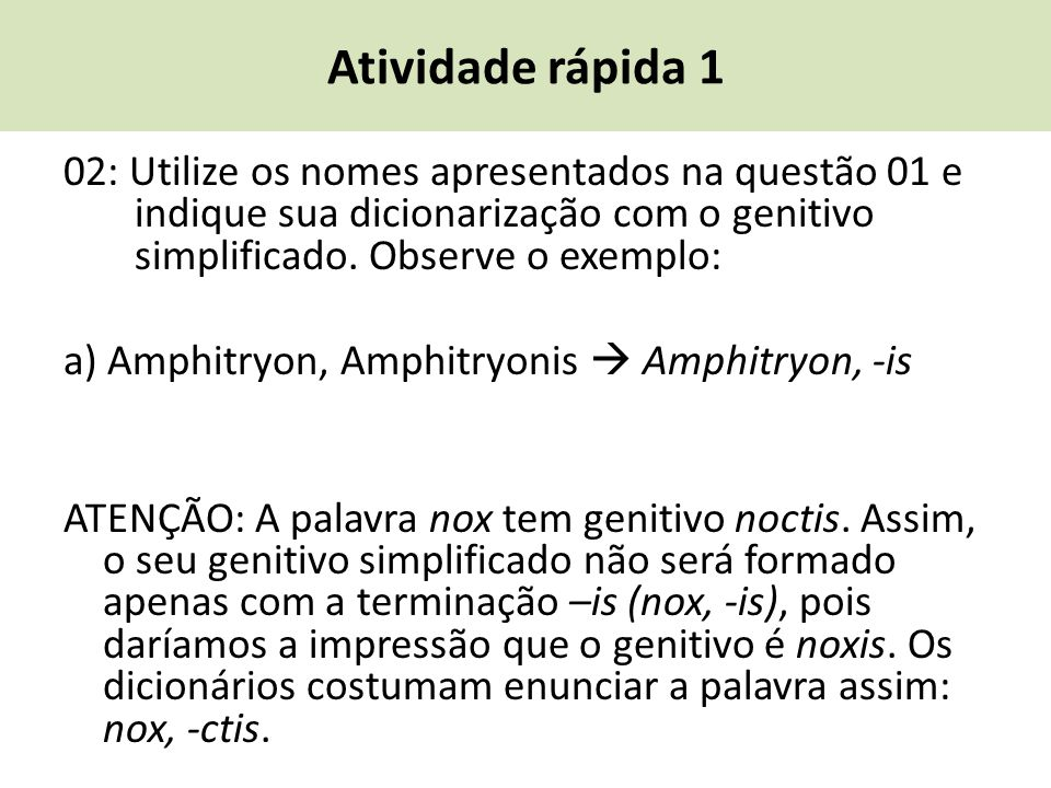 Atividade rápida 1 02: Utilize os nomes apresentados na questão 01 e indique sua dicionarização com o genitivo simplificado. Observe o exemplo: