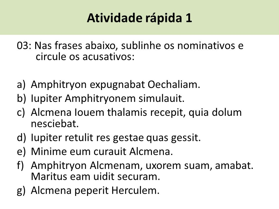 Atividade rápida 1 03: Nas frases abaixo, sublinhe os nominativos e circule os acusativos: a) Amphitryon expugnabat Oechaliam.