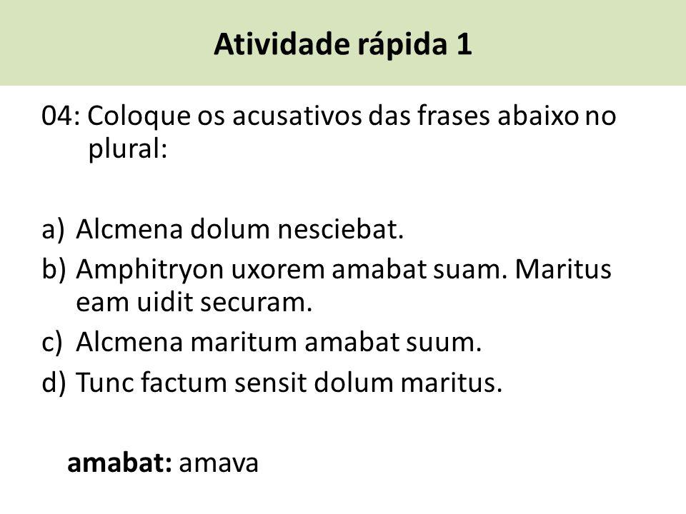 Atividade rápida 1 04: Coloque os acusativos das frases abaixo no plural: a) Alcmena dolum nesciebat.