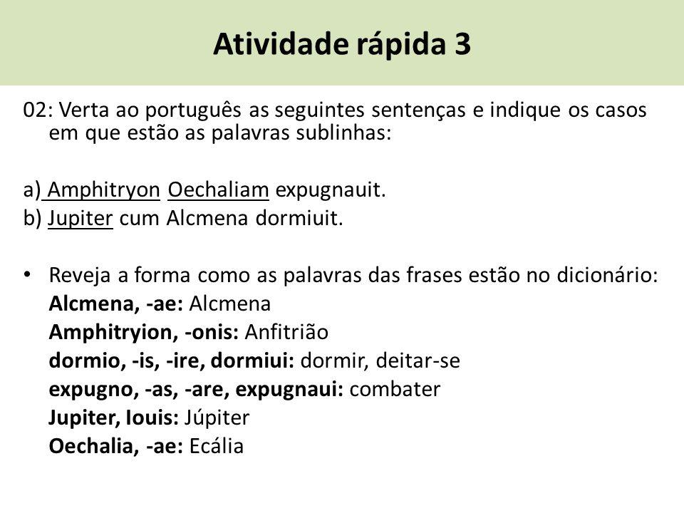 Atividade rápida 3 02: Verta ao português as seguintes sentenças e indique os casos em que estão as palavras sublinhas: