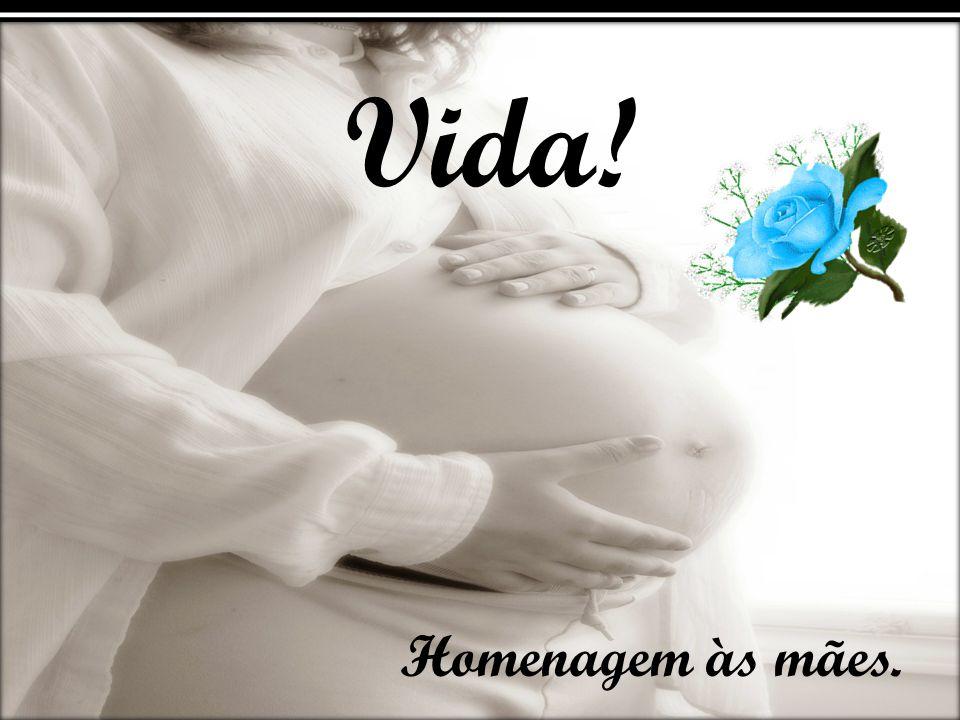 Vida! Homenagem às mães.