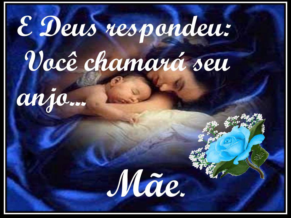 E Deus respondeu: Você chamará seu anjo... Mãe.