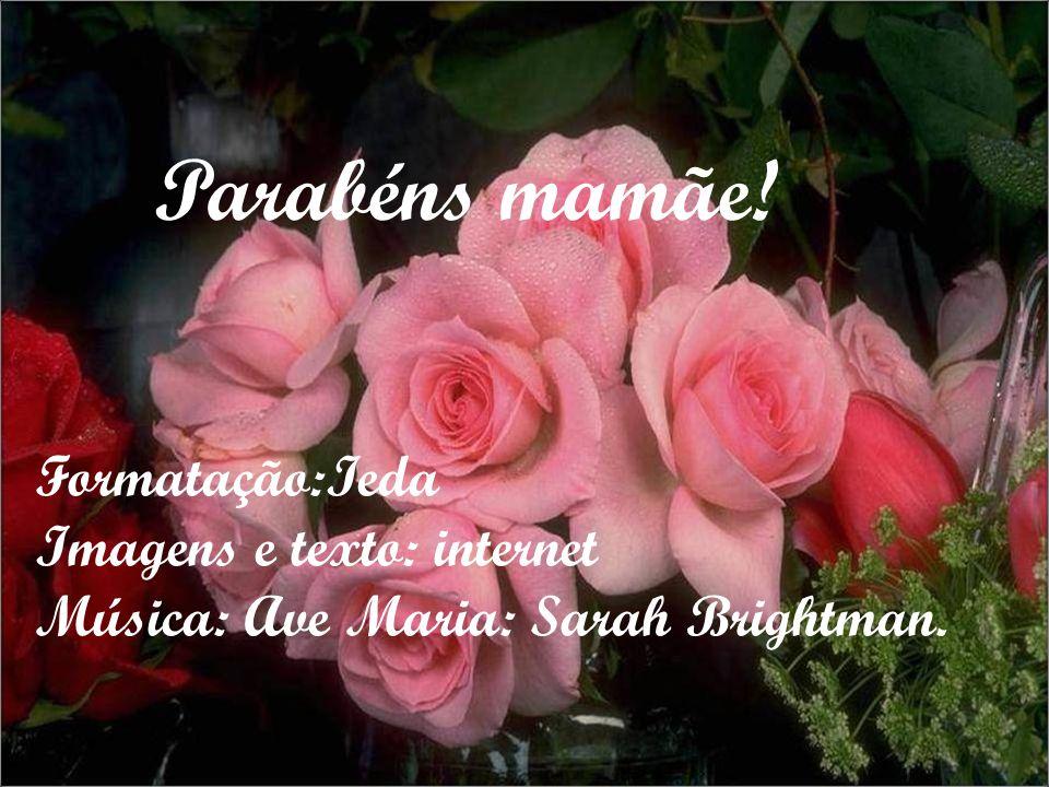 Parabéns mamãe! Formatação:Ieda Imagens e texto: internet