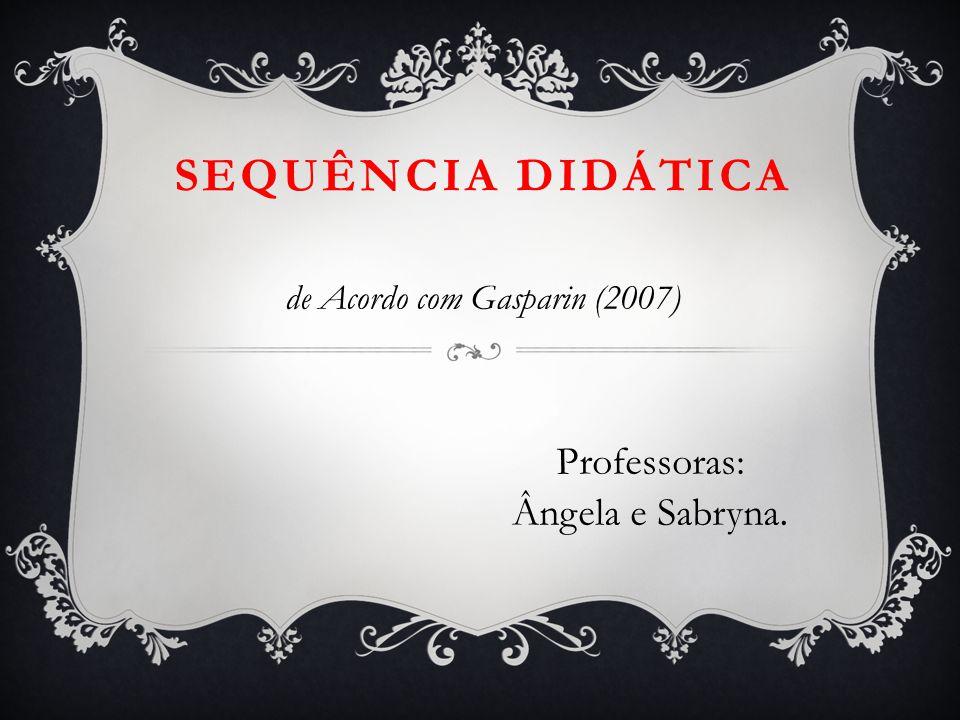 de Acordo com Gasparin (2007) Professoras: Ângela e Sabryna.