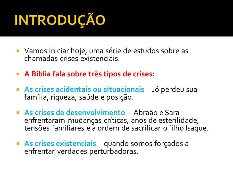 INTRODUÇÃO Vamos iniciar hoje, uma série de estudos sobre as chamadas crises existenciais. A Bíblia fala sobre três tipos de crises:
