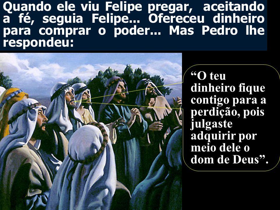 Quando ele viu Felipe pregar, aceitando a fé, seguia Felipe