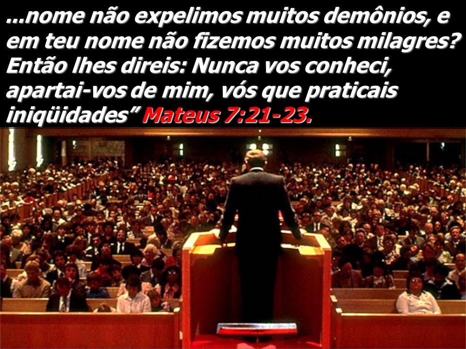 ...nome não expelimos muitos demônios, e em teu nome não fizemos muitos milagres.