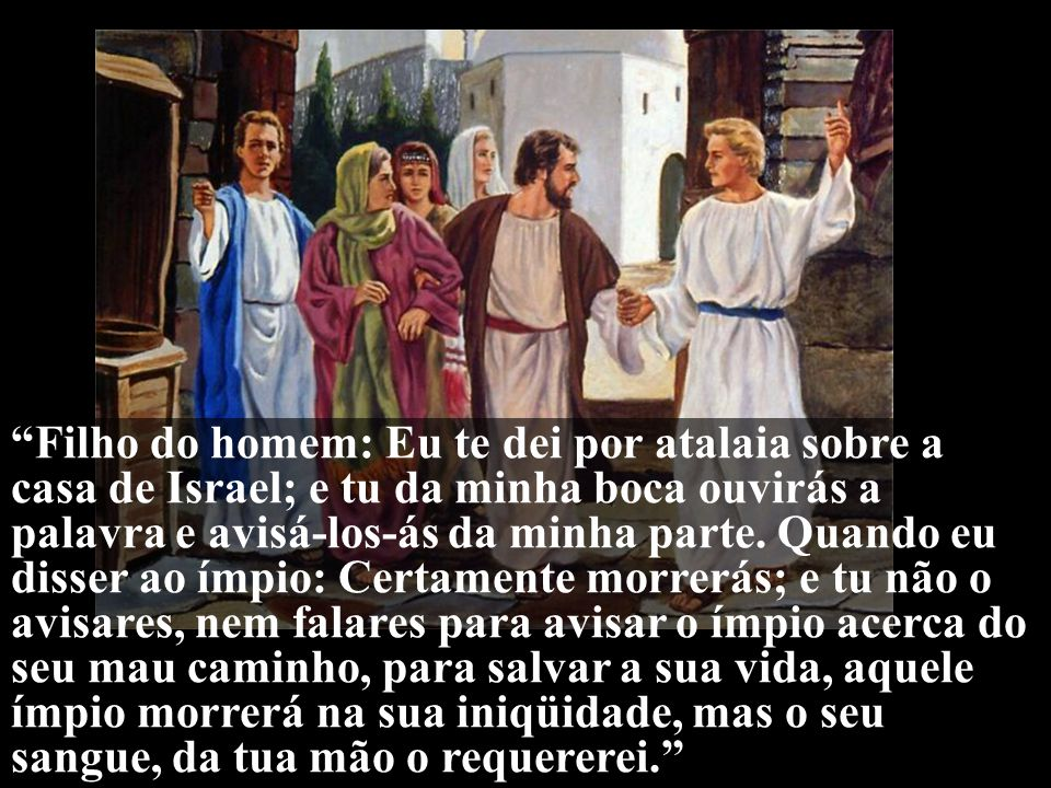 Filho do homem: Eu te dei por atalaia sobre a casa de Israel; e tu da minha boca ouvirás a palavra e avisá-los-ás da minha parte.