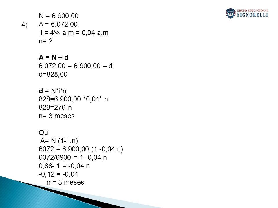 N = 6.900,00 A = 6.072,00. i = 4% a.m = 0,04 a.m. n= A = N – d. 6.072,00 = 6.900,00 – d. d=828,00.