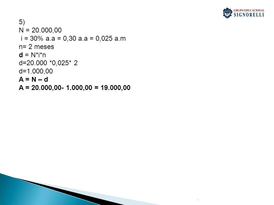 5) N = 20.000,00 i = 30% a.a = 0,30 a.a = 0,025 a.m n= 2 meses
