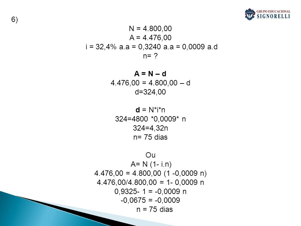 6) N = 4.800,00. A = 4.476,00. i = 32,4% a.a = 0,3240 a.a = 0,0009 a.d. n= A = N – d. 4.476,00 = 4.800,00 – d.