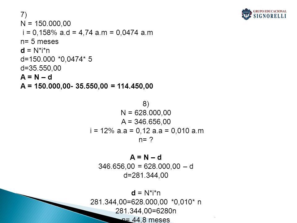 7) N = 150.000,00 i = 0,158% a.d = 4,74 a.m = 0,0474 a.m n= 5 meses