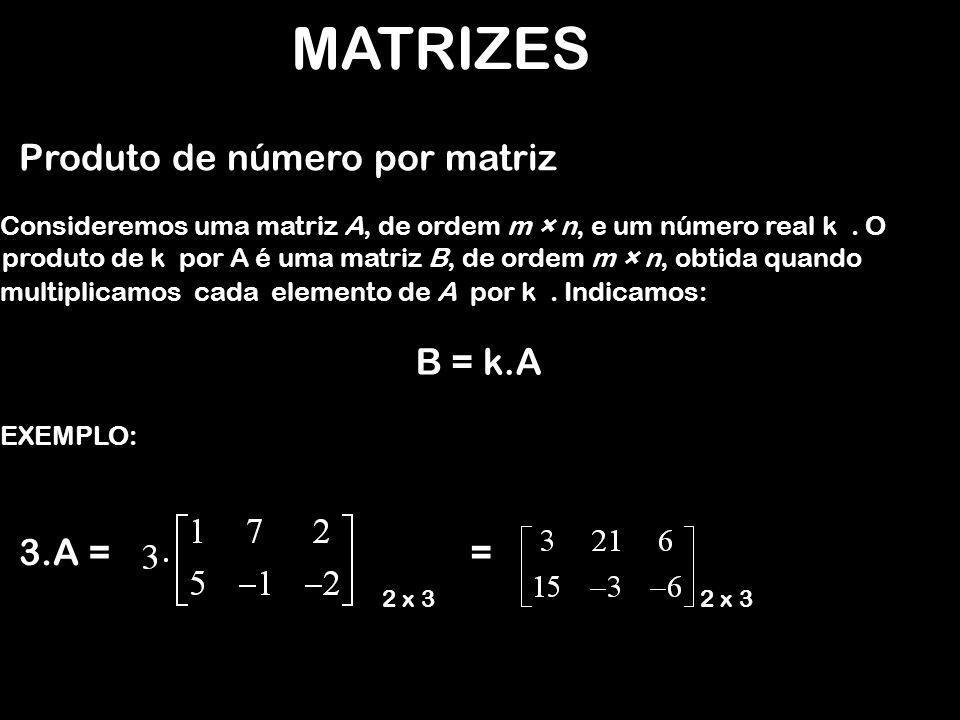 MATRIZES Produto de número por matriz B = k.A = 3.A =