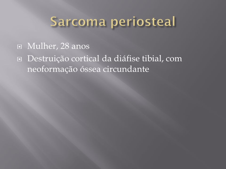 Sarcoma periosteal Mulher, 28 anos