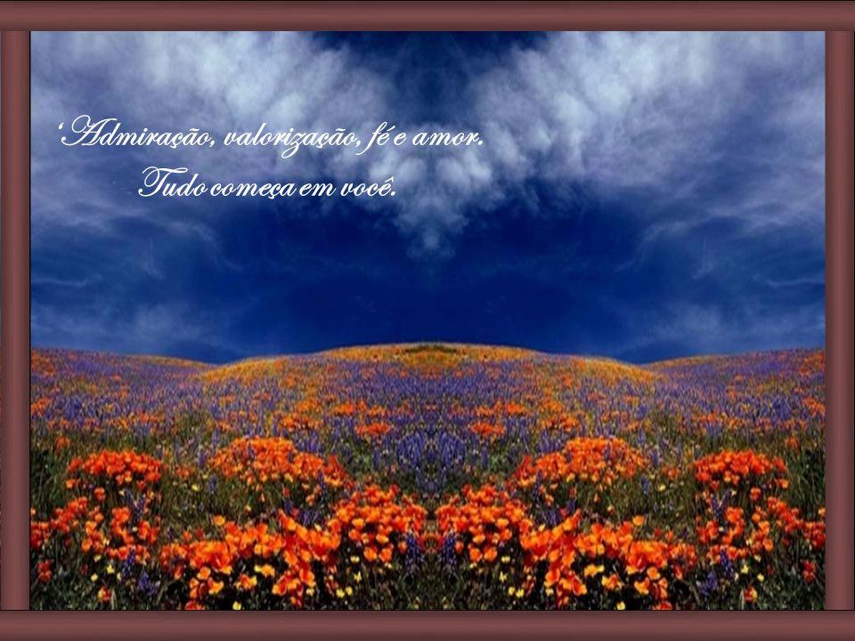'Admiração, valorização, fé e amor. Tudo começa em você.