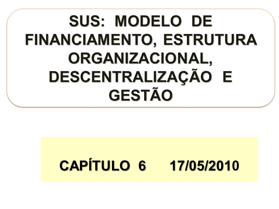 SUS: MODELO DE FINANCIAMENTO, ESTRUTURA ORGANIZACIONAL, DESCENTRALIZAÇÃO E GESTÃO