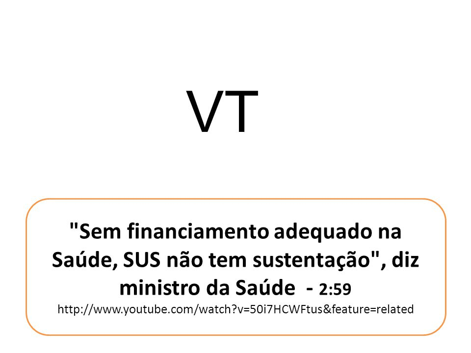 VT Sem financiamento adequado na Saúde, SUS não tem sustentação , diz ministro da Saúde - 2:59.