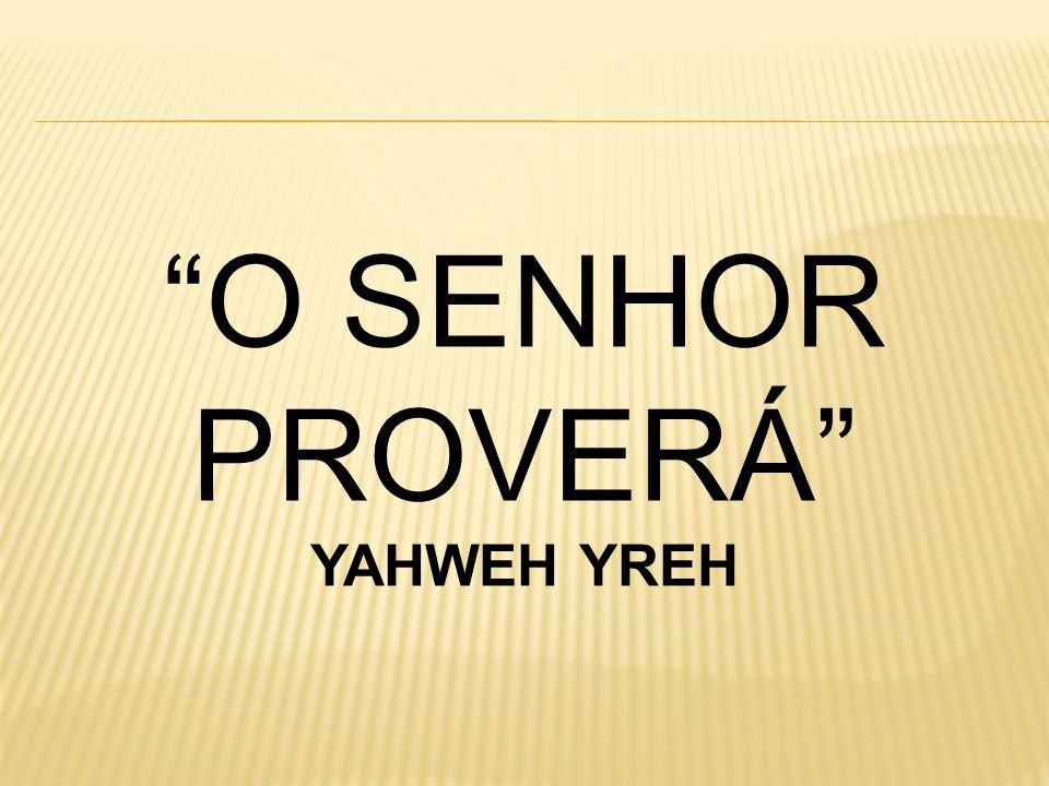 O SENHOR PROVERÁ YAHWEH YREH