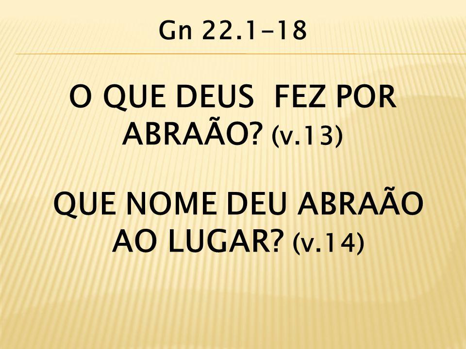 O QUE DEUS FEZ POR ABRAÃO (v.13) QUE NOME DEU ABRAÃO AO LUGAR (v.14)