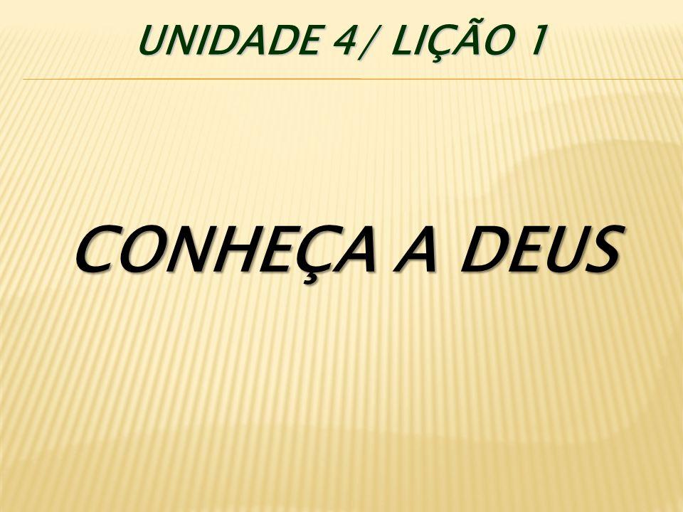 UNIDADE 4/ LIÇÃO 1 CONHEÇA A DEUS