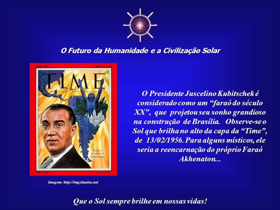 ☼ O Futuro da Humanidade e a Civilização Solar. O Presidente Juscelino Kubitschek é considerado como um faraó do século.