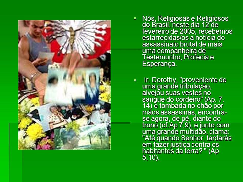 Nós, Religiosas e Religiosos do Brasil, neste dia 12 de fevereiro de 2005, recebemos estarrecidas/os a notícia do assassinato brutal de mais uma companheira de Testemunho, Profecia e Esperança.
