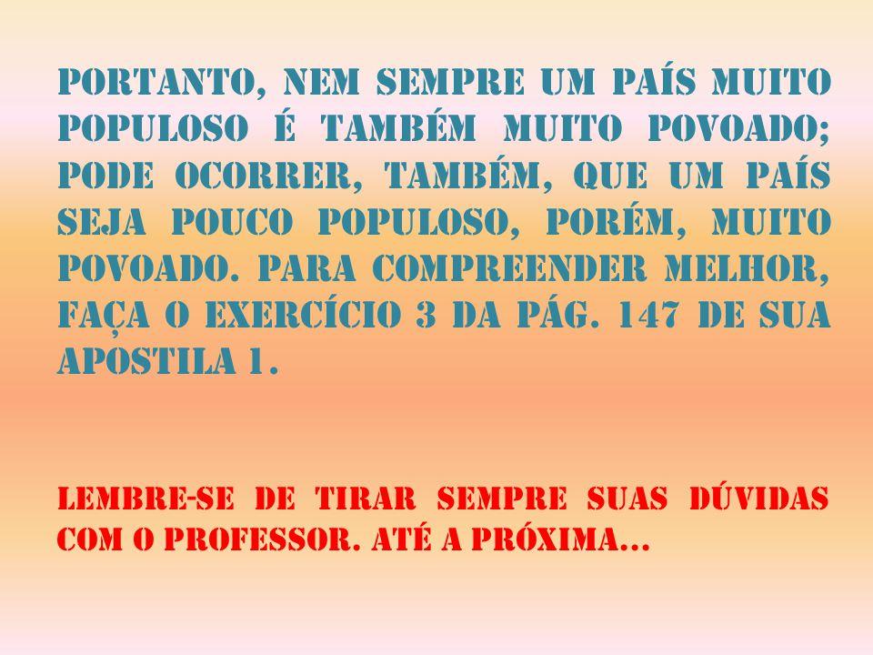 Portanto, nem sempre um país muito populoso é também muito povoado; pode ocorrer, também, que um país seja pouco populoso, porém, muito povoado. Para compreender melhor, faça o exercício 3 da pág. 147 de sua apostila 1.