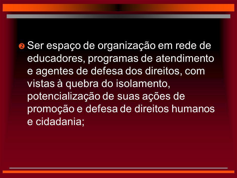 Ser espaço de organização em rede de educadores, programas de atendimento e agentes de defesa dos direitos, com vistas à quebra do isolamento, potencialização de suas ações de promoção e defesa de direitos humanos e cidadania;