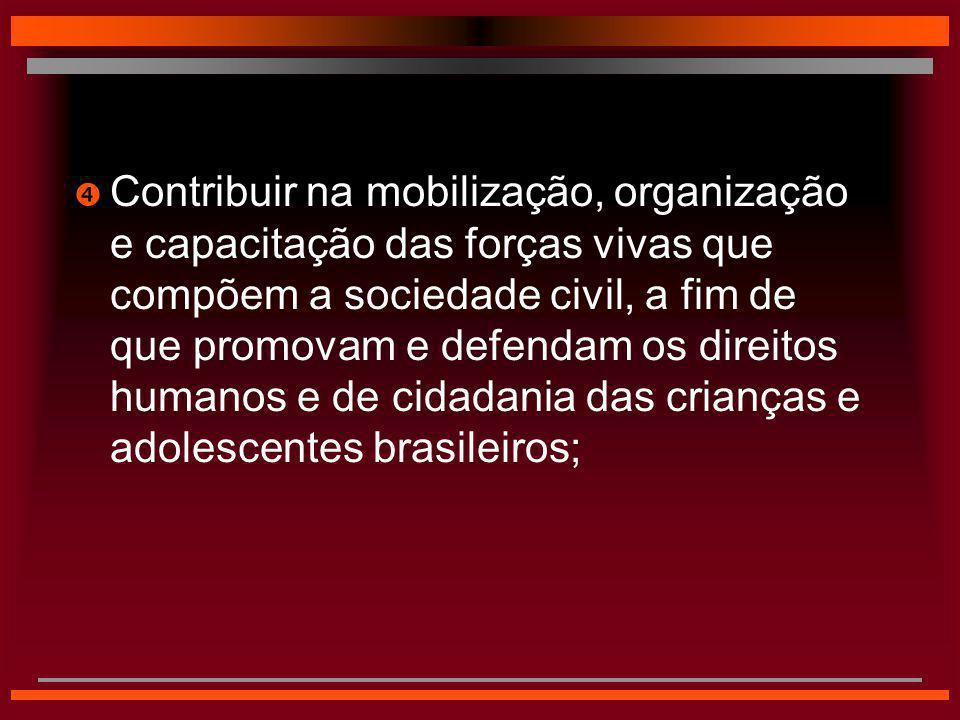 Contribuir na mobilização, organização e capacitação das forças vivas que compõem a sociedade civil, a fim de que promovam e defendam os direitos humanos e de cidadania das crianças e adolescentes brasileiros;
