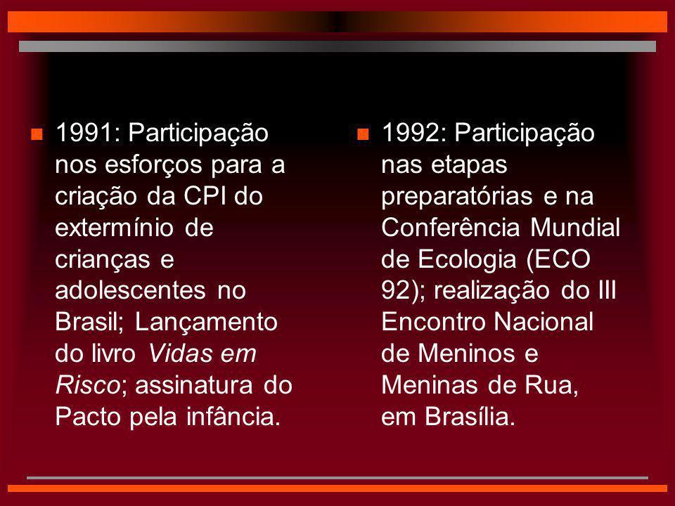 1991: Participação nos esforços para a criação da CPI do extermínio de crianças e adolescentes no Brasil; Lançamento do livro Vidas em Risco; assinatura do Pacto pela infância.