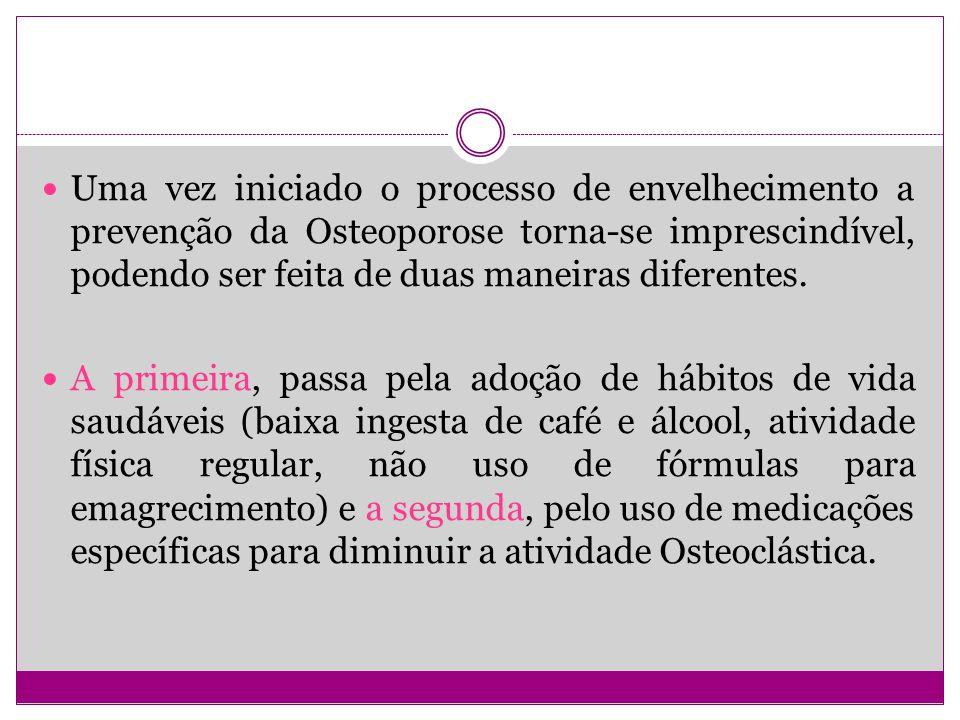 Uma vez iniciado o processo de envelhecimento a prevenção da Osteoporose torna-se imprescindível, podendo ser feita de duas maneiras diferentes.