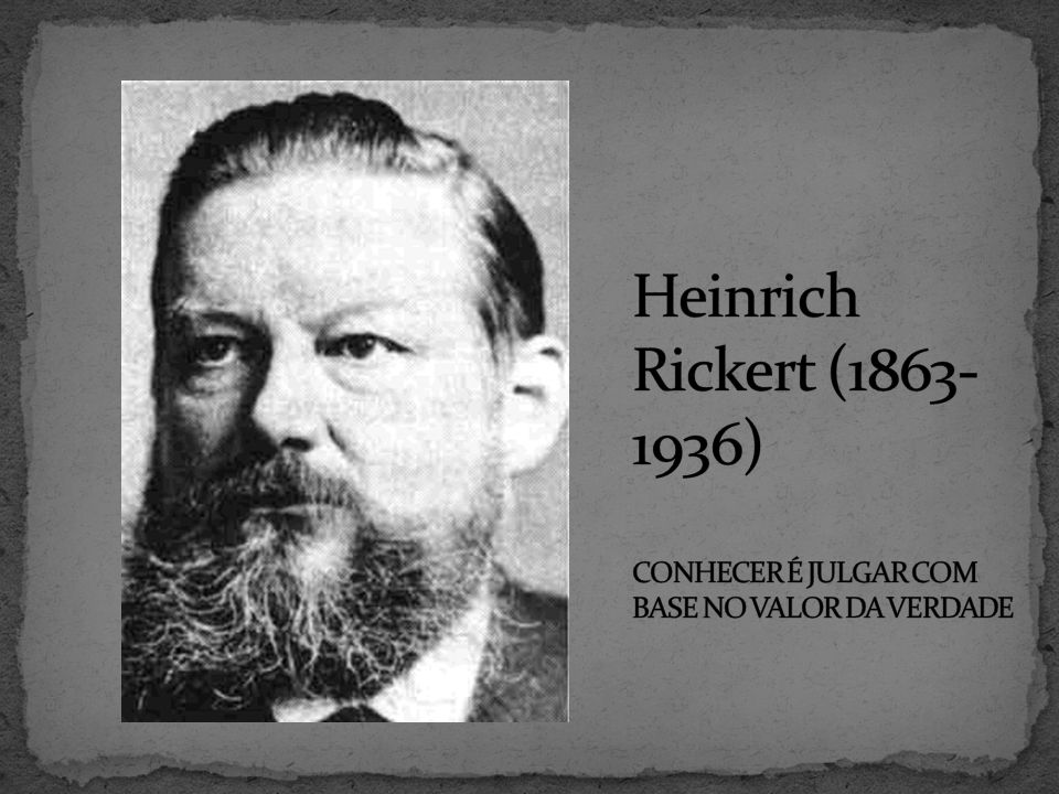 Heinrich Rickert (1863-1936) CONHECER É JULGAR COM BASE NO VALOR DA VERDADE