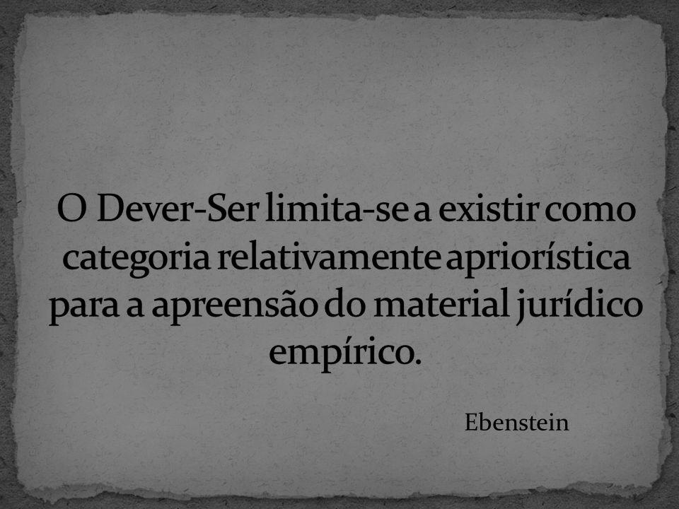 O Dever-Ser limita-se a existir como categoria relativamente apriorística para a apreensão do material jurídico empírico.
