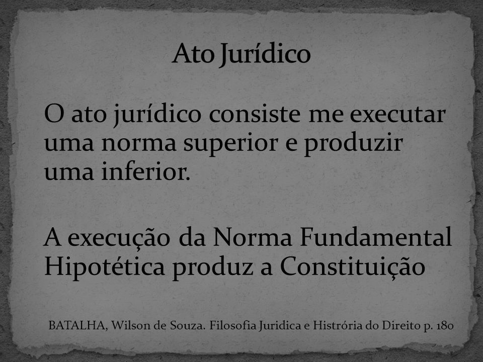 Ato Jurídico O ato jurídico consiste me executar uma norma superior e produzir uma inferior.