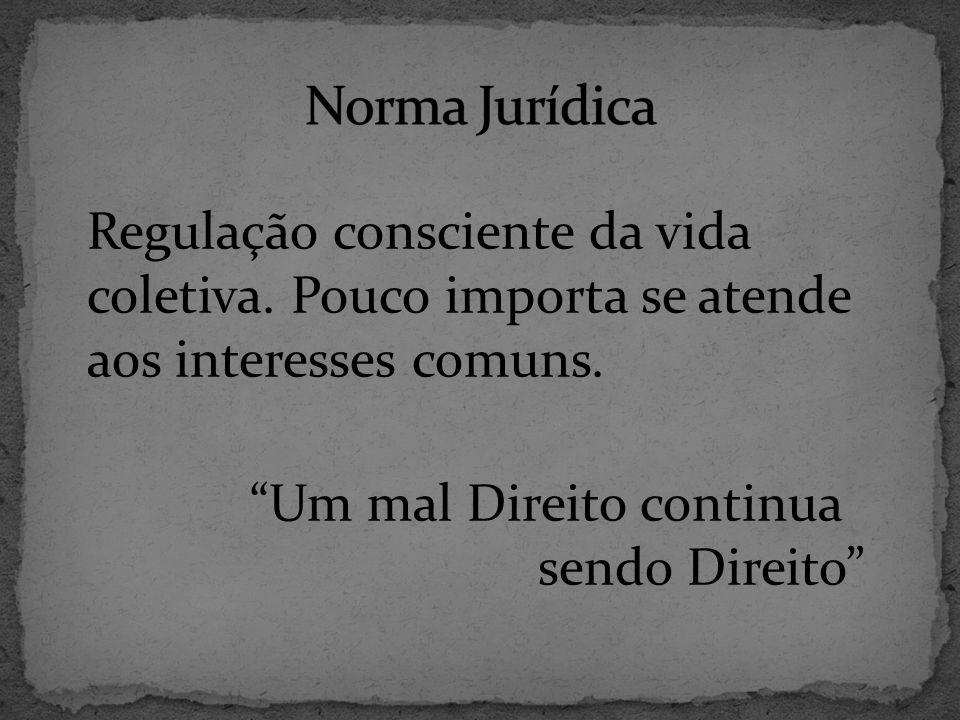 Norma Jurídica Regulação consciente da vida coletiva.