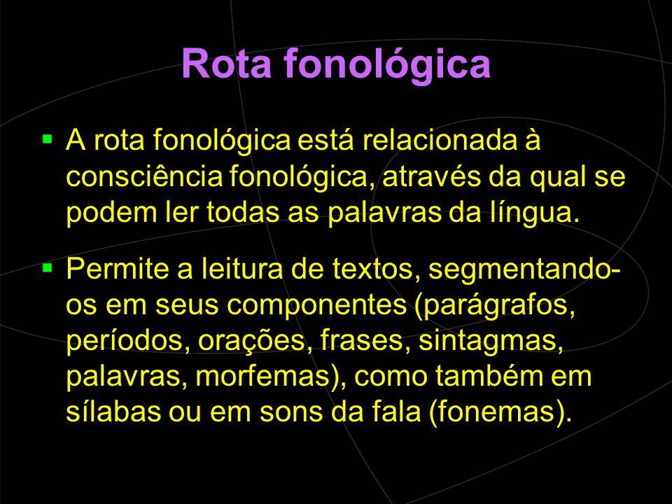 Rota fonológica A rota fonológica está relacionada à consciência fonológica, através da qual se podem ler todas as palavras da língua.