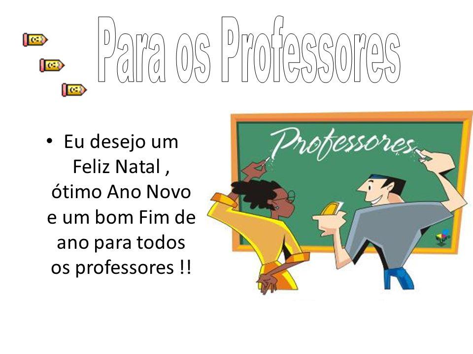 Para os Professores Eu desejo um Feliz Natal , ótimo Ano Novo e um bom Fim de ano para todos os professores !!