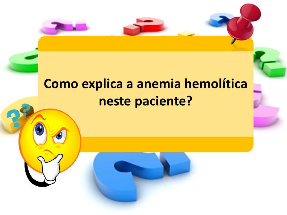 Como explica a anemia hemolítica neste paciente